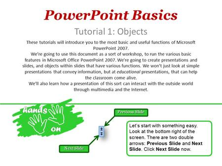 PowerPoint Basics Tutorial 1: Objects These tutorials will introduce you to the most basic and useful functions of Microsoft PowerPoint 2007. We're going.