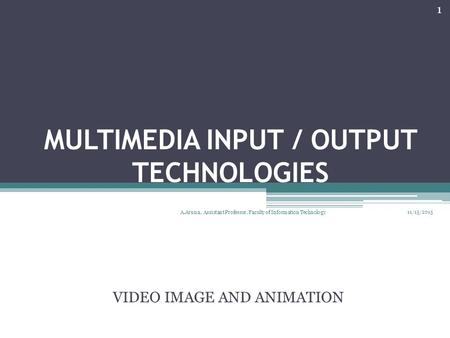MULTIMEDIA INPUT / OUTPUT TECHNOLOGIES VIDEO IMAGE AND ANIMATION 11/15/2015 1 A.Aruna, Assistant Professor, Faculty of Information Technology.