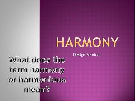 Design Seminar  Harmony is the visually satisfying effect of combining similar or related elements.  Harmony in visual design means all parts of the.