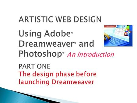 Using Adobe ® Dreamweaver ® and Photoshop ® An Introduction PART ONE The design phase before launching Dreamweaver.