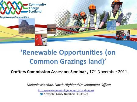 'Renewable Opportunities (on Common Grazings land)' Crofters Commission Assessors Seminar, 17 th November 2011 Melanie MacRae, North Highland Development.
