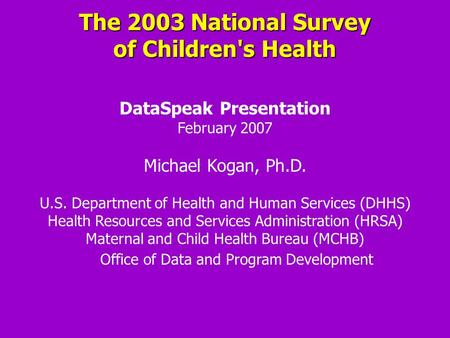 The 2003 National Survey of Children's Health DataSpeak Presentation February 2007 Michael Kogan, Ph.D. U.S. Department of Health and Human Services (DHHS)