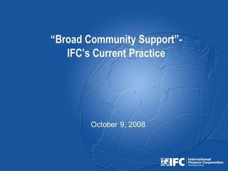 """Broad Community Support""- IFC's Current Practice October 9, 2008."