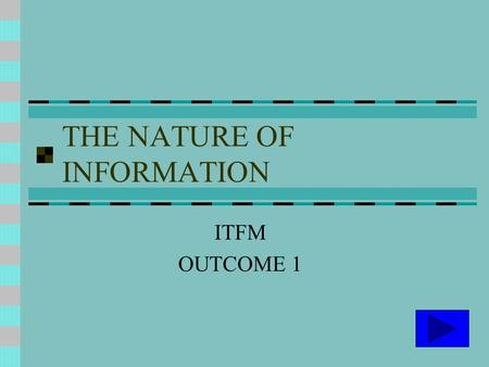 THE NATURE OF INFORMATION ITFM OUTCOME 1. DATA AND INFORMATION DATA Raw facts and figures INFORMATION Data processed into a form to aid decision making.