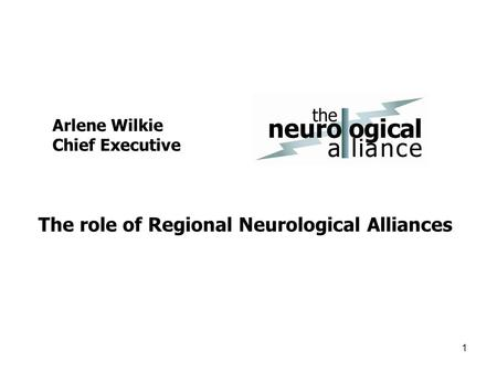 Arlene Wilkie Chief Executive 1 The role of Regional Neurological Alliances.