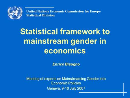 United Nations Economic Commission for Europe Statistical Division Statistical framework to mainstream gender in economics Enrico Bisogno Meeting of experts.