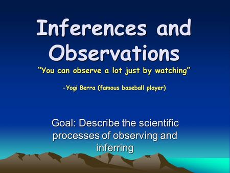 Goal: Describe the scientific processes of observing and inferring