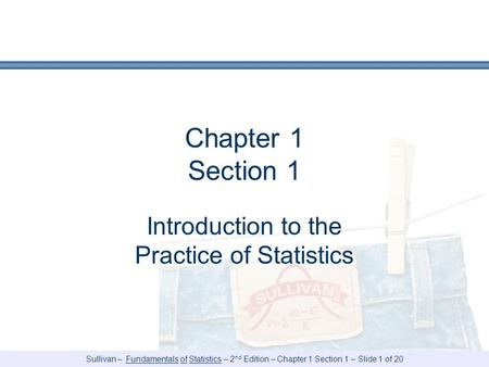 Sullivan – Fundamentals of Statistics – 2 nd Edition – Chapter 1 Section 1 – Slide 1 of 20 Chapter 1 Section 1 Introduction to the Practice of Statistics.