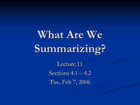 What Are We Summarizing? Lecture 11 Sections 4.1 – 4.2 Tue, Feb 7, 2006.
