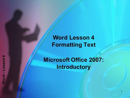 Word – Lesson 4 Word Lesson 4 Formatting Text Microsoft Office 2007: Introductory 1.