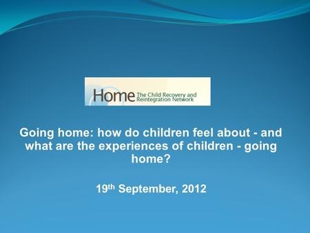 Going home: how do children feel about - and what are the experiences of children - going home? 19 th September, 2012.