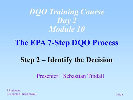 1 of 35 The EPA 7-Step DQO Process Step 2 – Identify the Decision Presenter: Sebastian Tindall 15 minutes (75 minute Lunch break) DQO Training Course Day.