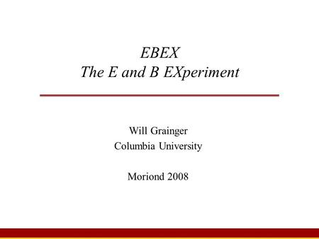 EBEX The E and B EXperiment Will Grainger Columbia University Moriond 2008.