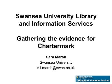 Swansea University Library and Information Services Gathering the evidence for Chartermark Sara Marsh Swansea University