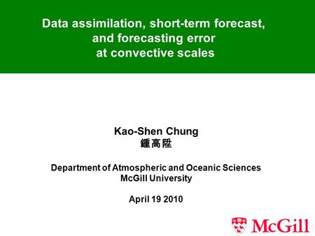 Data assimilation, short-term forecast, and forecasting error at convective scales Kao-Shen Chung 鍾高陞 Department of Atmospheric and Oceanic Sciences McGill.