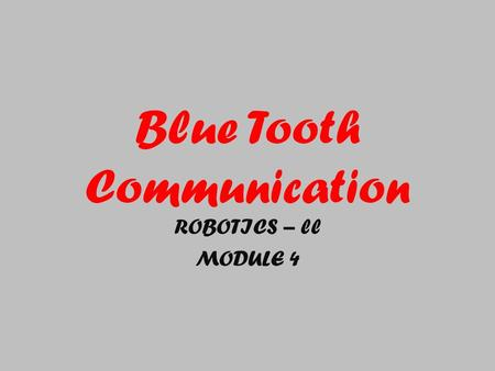 Blue Tooth Communication ROBOTICS – ll MODULE 4. Set up a Bluetooth connection between two NXTs. Send/receive messages wirelessly using send/receive message.