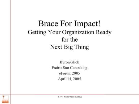 © 2005 Prairie Star Consulting 0 Brace For Impact! Getting Your Organization Ready for the Next Big Thing Byron Glick Prairie Star Consulting eForum 2005.