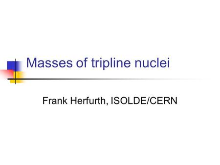 Masses of tripline nuclei Frank Herfurth, ISOLDE/CERN.