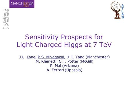 Sensitivity Prospects for Light Charged Higgs at 7 TeV J.L. Lane, P.S. Miyagawa, U.K. Yang (Manchester) M. Klemetti, C.T. Potter (McGill) P. Mal (Arizona)