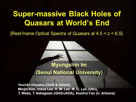 Super-massive Black Holes of Quasars at World's End Myungshin Im (Seoul National University) Youichi Ohyama (ISAS & ASIAA) Minjin Kim, Induk Lee, H. M.