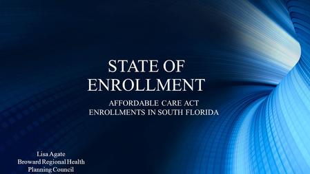 STATE OF ENROLLMENT AFFORDABLE CARE ACT ENROLLMENTS IN SOUTH FLORIDA Lisa Agate Broward Regional Health Planning Council.