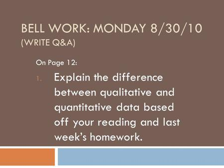 BELL WORK: MONDAY 8/30/10 (WRITE Q&A) On Page 12: 1. Explain the difference between qualitative and quantitative data based off your reading and last week's.