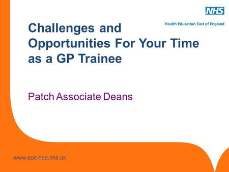 Www.hee.nhs.uk www.eoe.hee.nhs.uk Challenges and Opportunities For Your Time as a GP Trainee Patch Associate Deans.