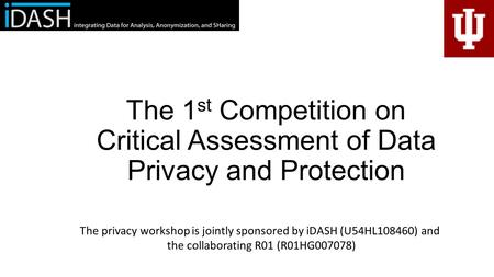 The 1 st Competition on Critical Assessment of Data Privacy and Protection The privacy workshop is jointly sponsored by iDASH (U54HL108460) and the collaborating.