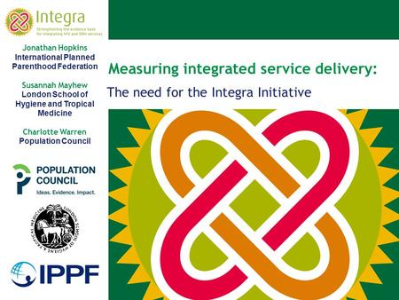 Measuring integrated service delivery: The need for the Integra Initiative Jonathan Hopkins International Planned Parenthood Federation Susannah Mayhew.