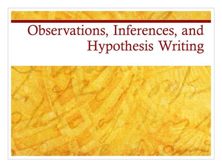 Observations, Inferences, and Hypothesis Writing.