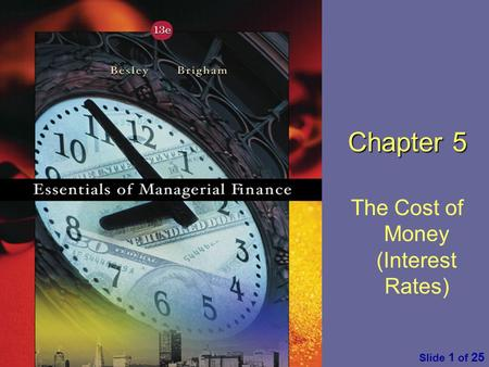 Essentials of Managerial Finance by S. Besley & E. Brigham Slide 1 of 25 Chapter 5 The Cost of Money (Interest Rates)