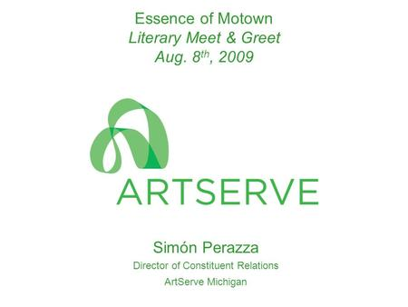 Essence of Motown Literary Meet & Greet Aug. 8 th, 2009 Simόn Perazza Director of Constituent Relations ArtServe Michigan.
