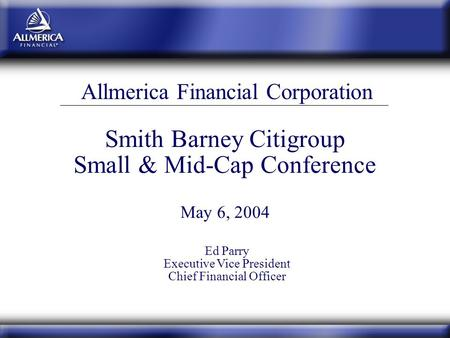 Smith Barney Citigroup Small & Mid-Cap Conference May 6, 2004 Allmerica Financial Corporation Ed Parry Executive Vice President Chief Financial Officer.
