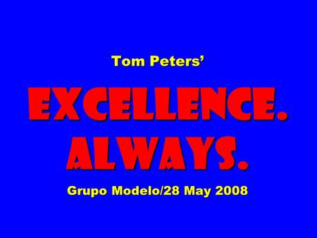 Tom Peters' EXCELLENCE. ALWAYS. Grupo Modelo/28 May 2008.