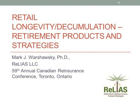 RETAIL LONGEVITY/DECUMULATION – RETIREMENT PRODUCTS AND STRATEGIES Mark J. Warshawsky, Ph.D., ReLIAS LLC 59 th Annual Canadian Reinsurance Conference,
