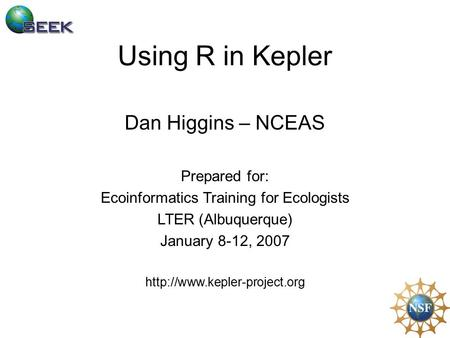 Using R in Kepler Dan Higgins – NCEAS Prepared for: Ecoinformatics Training for Ecologists LTER (Albuquerque) January 8-12, 2007