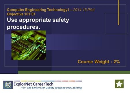 Computer Engineering Technology I – 2014-15 Pilot Objective 101.01 Use appropriate safety procedures. Course Weight : 2%