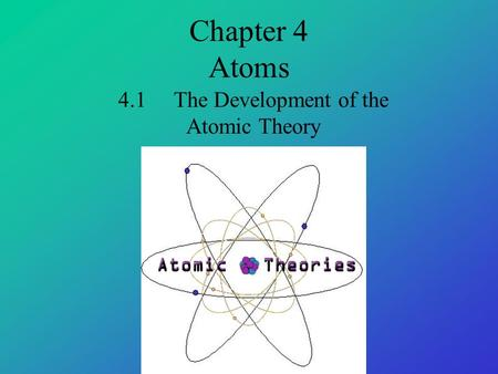 Chapter 4 Atoms 4.1 The Development of the Atomic Theory.