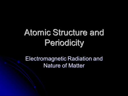 Atomic Structure and Periodicity Electromagnetic Radiation and Nature of Matter.