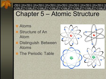 Chapter 5 – Atomic Structure Atoms Structure of An Atom Distinguish Between Atoms The Periodic Table.