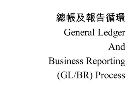 總帳及報告循環 General Ledger And Business Reporting (GL/BR) Process.