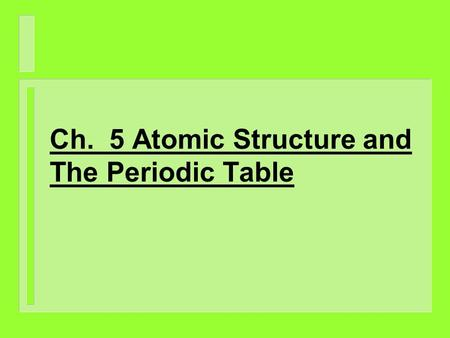 Ch. 5 Atomic Structure and The Periodic Table. I. Atomic Model Theories A. Dalton's Theory (1807) 1. He theorized that an atom was indivisible, uniformly.
