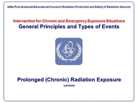 Intervention for Chronic and Emergency Exposure Situations General Principles and Types of Events Prolonged (Chronic) Radiation Exposure Lecture IAEA Post.