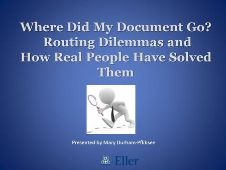 Where Did My Document Go? Routing Dilemmas and How Real People Have Solved Them Presented by Mary Durham-Pflibsen.