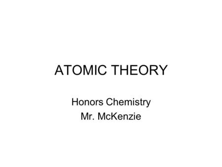 ATOMIC THEORY Honors Chemistry Mr. McKenzie. Atomic Structure Essential Questions: –How was the modern theory of atomic structure developed? –What are.