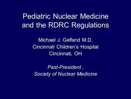 Pediatric Nuclear Medicine and the RDRC Regulations Michael J. Gelfand M.D. Cincinnati Children's Hospital Cincinnati, OH Past-President, Society of Nuclear.
