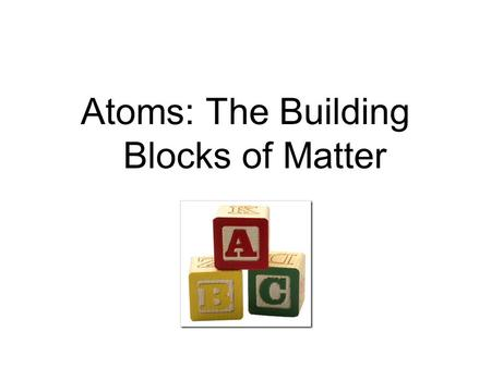 Atoms: The Building Blocks of Matter. Dalton's Atomic Theory (1803) 1.All matter is made of atoms. 2.Atoms of the same element are identical. Atoms of.