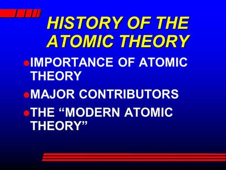 "HISTORY OF THE ATOMIC THEORY IMPORTANCE OF ATOMIC THEORY MAJOR CONTRIBUTORS THE ""MODERN ATOMIC THEORY"""