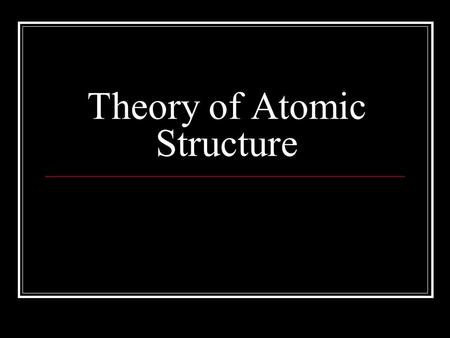 Theory of Atomic Structure. Greeks – Democritus, Leucippus Over 2000 years ago All matter is composed of tiny particles These particles are so small that.