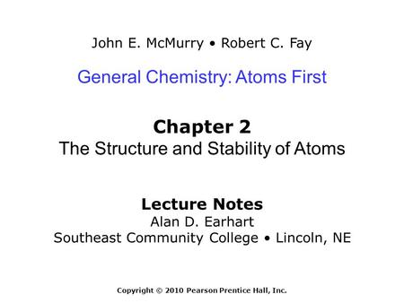 John E. McMurry Robert C. Fay Lecture Notes Alan D. Earhart Southeast Community College Lincoln, NE General Chemistry: Atoms First Chapter 2 The Structure.